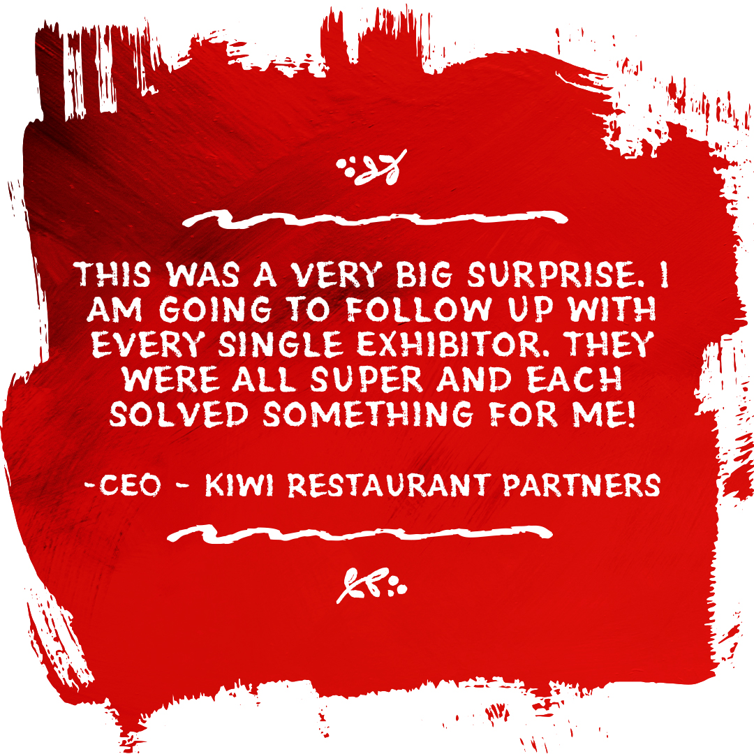 This was a very big surprise. I am going to follow up with every single Exhibitor. They were all super and each solved something for me! (CEO – Kiwi Restaurant Partners)