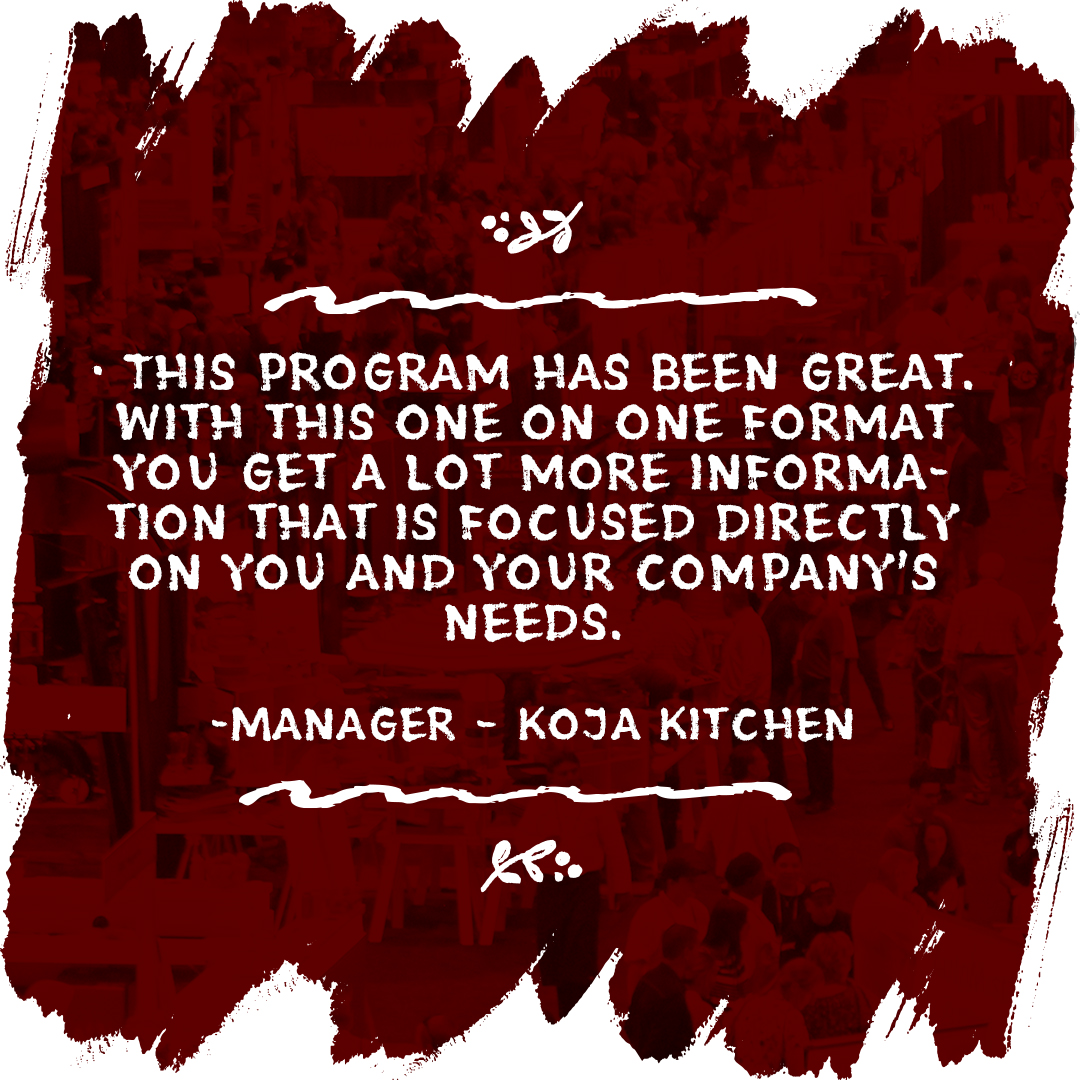 This program has been great. With this one on one format you get a lot more information that is focused directly on you and your company's needs. (Manager – Koja Kitchen)
